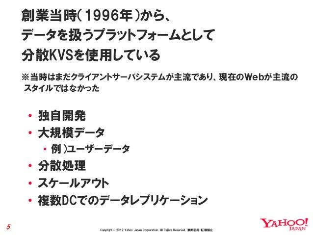 創業当時(1996年)から、    データを扱うプラットフォームとして    分散KVSを使用している    ※当時はまだクライアントサーバシステムが主流であり、現在のWebが主流の    スタイルではなかった    • 独自開発    • 大...