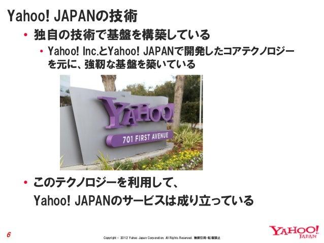 Yahoo! JAPANの技術    • 独自の技術で基盤を構築している     • Yahoo! Inc.とYahoo! JAPANで開発したコアテクノロジー       を元に、強靭な基盤を築いている    • このテクノロジーを利用して、...