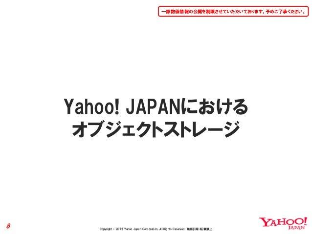 一部数値情報の公開を制限させていただいております。予めご了承ください。    Yahoo! JAPANにおける     オブジェクトストレージ8      Copyright © 2012 Yahoo Japan Corporation. Al...