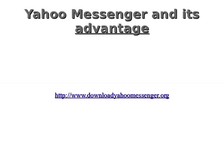 Yahoo Messenger and its   advantage http://www.downloadyahoomessenger.org