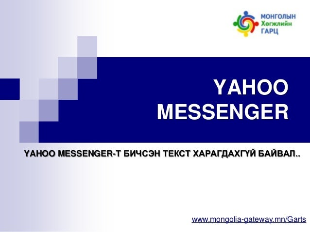 YAHOO MESSENGER YAHOO MESSENGER-Т БИЧСЭН ТЕКСТ ХАРАГДАХГҮЙ БАЙВАЛ..  www.mongolia-gateway.mn/Garts