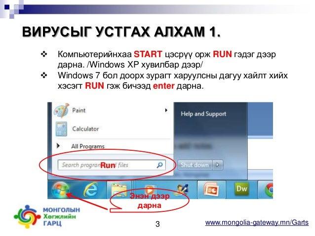 ВИРУСЫГ УСТГАХ АЛХАМ 1.    Компьютерийнхаа START цэсрүү орж RUN гэдэг дээр дарна. /Windows XP хувилбар дээр/ Windows 7 б...