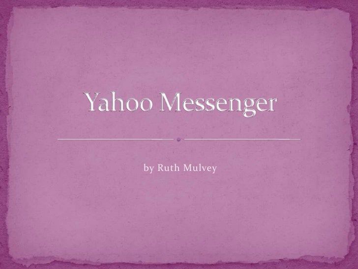by Ruth Mulvey<br />Yahoo Messenger<br />