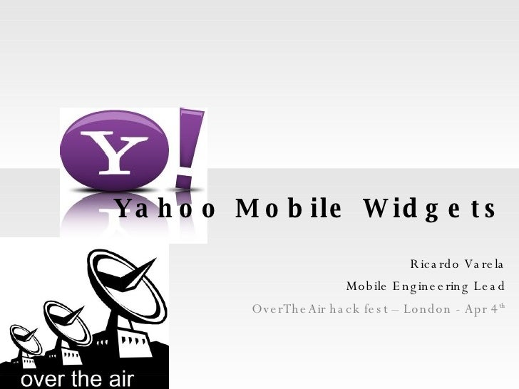Yahoo Mobile Widgets Ricardo Varela Mobile Engineering Lead OverTheAir hack fest – London - Apr 4 th