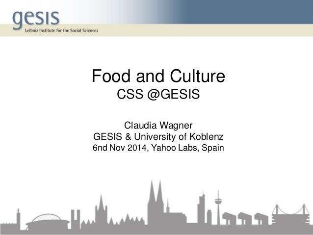 Food and Culture  CSS @GESIS  Claudia Wagner  GESIS & University of Koblenz  6nd Nov 2014, Yahoo Labs, Spain