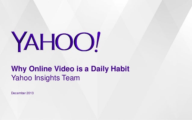 Why Online Video is a Daily Habit Yahoo Insights Team December 2013