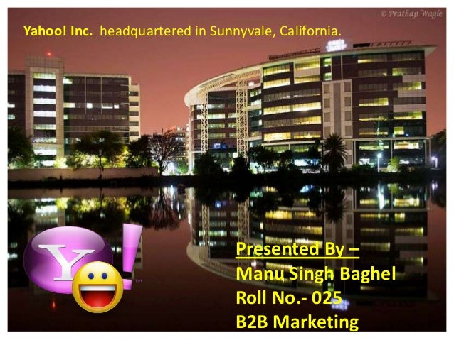 Yahoo! Inc. headquartered in Sunnyvale, California.  Presented By – Manu Singh Baghel Roll No.- 025 B2B Marketing