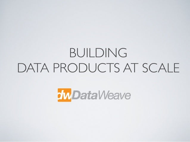 BUILDING DATA PRODUCTS AT SCALE
