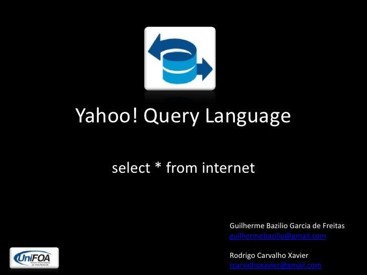 Yahoo! QueryLanguage<br />select * from internet<br />Guilherme Bazilio Garcia de Freitas<br />guilhermebazilio@gmail.com<...