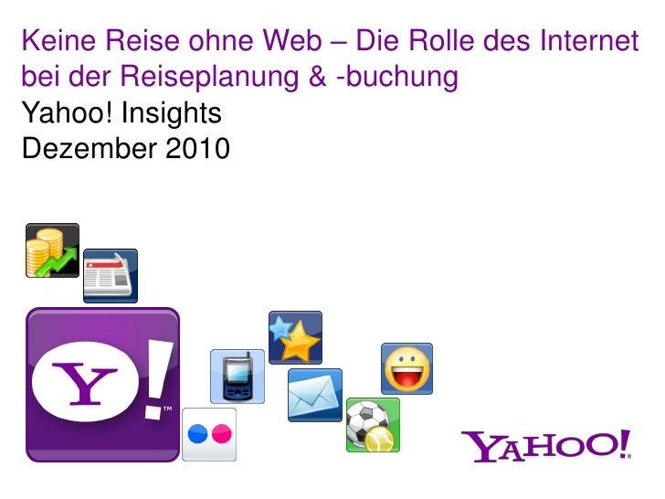 Keine Reise ohne Web – Die Rolle des Internetbei der Reiseplanung & -buchungYahoo! InsightsDezember 2010