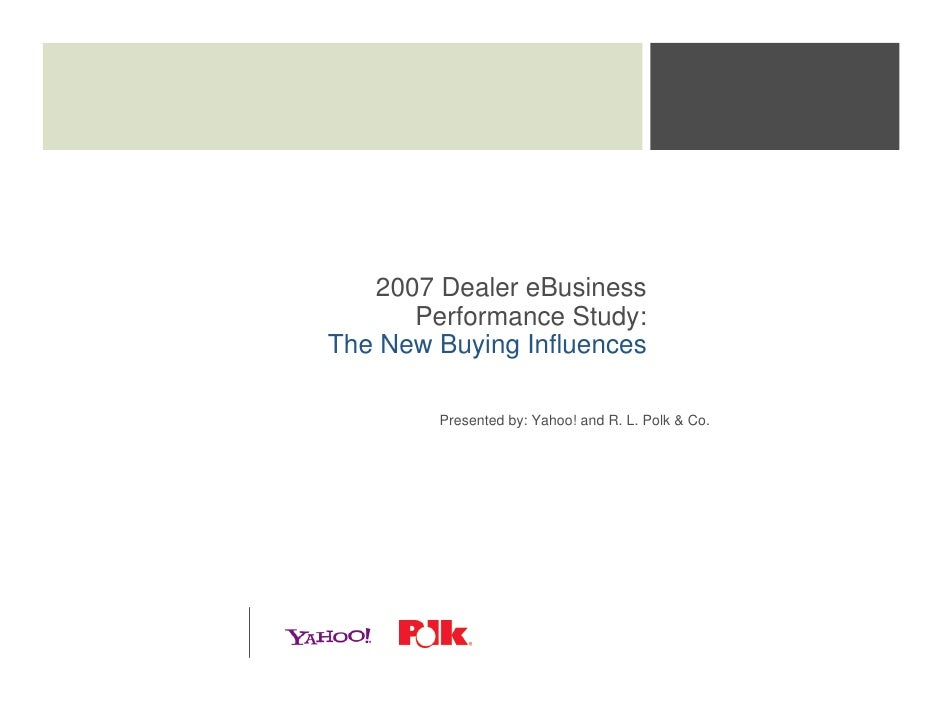 2007 Dealer eBusiness       Performance Study: The New Buying Influences          Presented by: Yahoo! and R. L. Polk & Co.