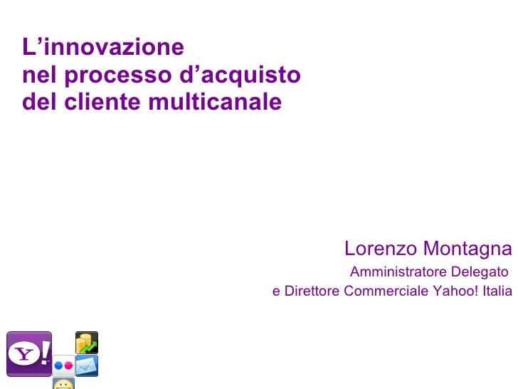 L'innovazione  nel processo d'acquisto del cliente multicanale <ul><li>Lorenzo Montagna </li></ul><ul><li>Amministratore D...