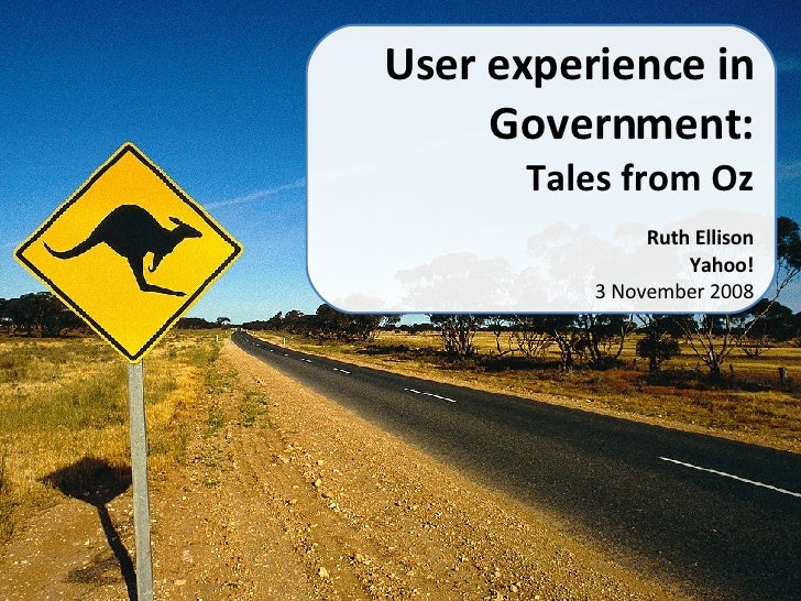 User experience in Government: Tales from Oz Ruth Ellison Yahoo! 3 November 2008