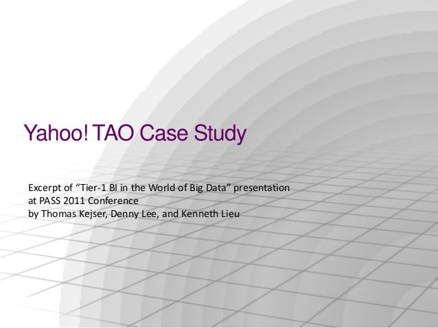 "Yahoo! TAO Case StudyExcerpt of ""Tier-1 BI in the World of Big Data"" presentationat PASS 2011 Conferenceby Thomas Kejser, ..."