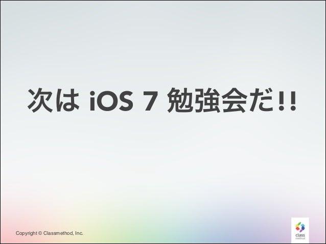 次は iOS 7 勉強会だ!!  Copyright © Classmethod, Inc.  11