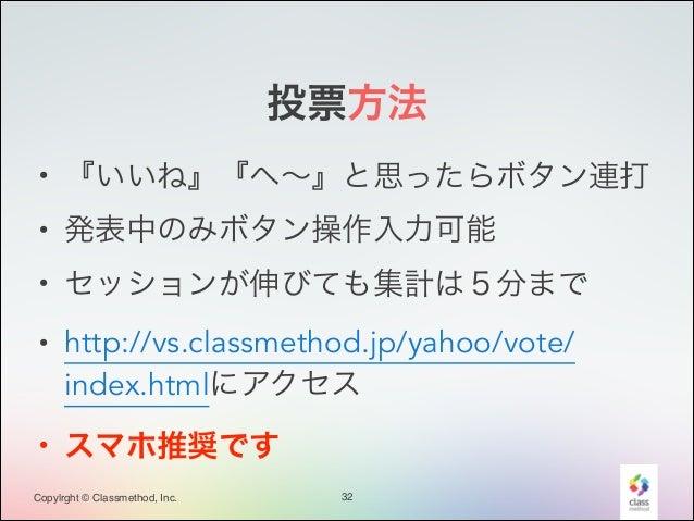 投票方法 • 『いいね』『へ∼』と思ったらボタン連打 • 発表中のみボタン操作入力可能 • セッションが伸びても集計は5分まで • http://vs.classmethod.jp/yahoo/vote/ index.htmlにアクセス • ス...