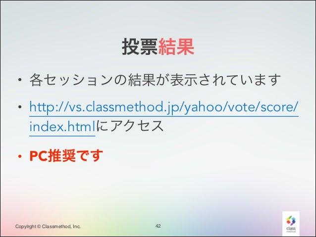 投票結果 • 各セッションの結果が表示されています • http://vs.classmethod.jp/yahoo/vote/score/ index.htmlにアクセス • PC推奨です  Copylrght © Classmethod, ...