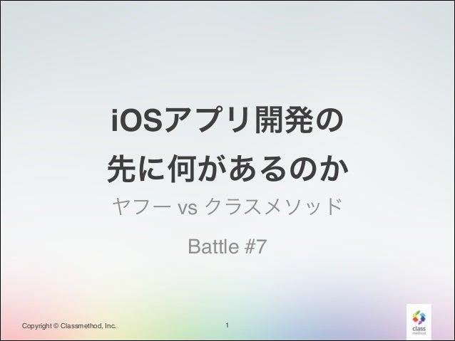 iOSアプリ開発の! 先に何があるのか ヤフー vs クラスメソッド! Battle #7  Copyright © Classmethod, Inc.  1