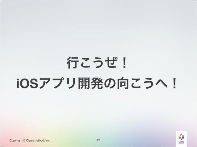 行こうぜ!! iOSアプリ開発の向こうへ!  Copyright © Classmethod, Inc.  27