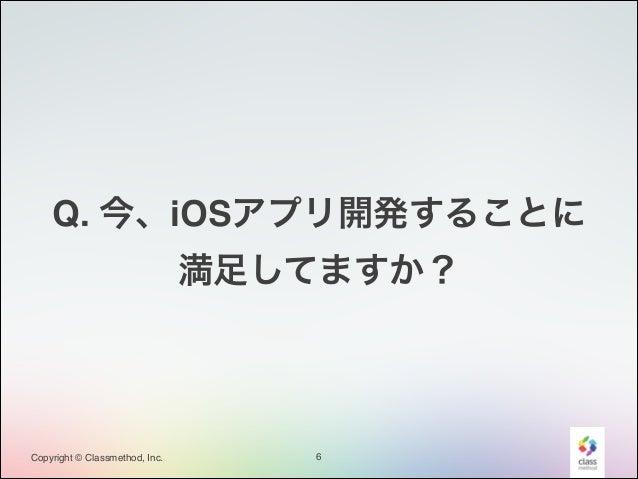 Q. 今、iOSアプリ開発することに! 満足してますか?  Copyright © Classmethod, Inc.  6
