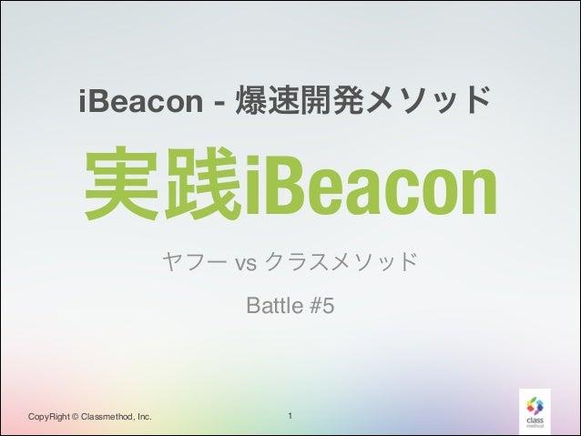 iBeacon - 爆速開発メソッド  実践iBeacon ヤフー vs クラスメソッド! Battle #5  CopyRight © Classmethod, Inc.  1