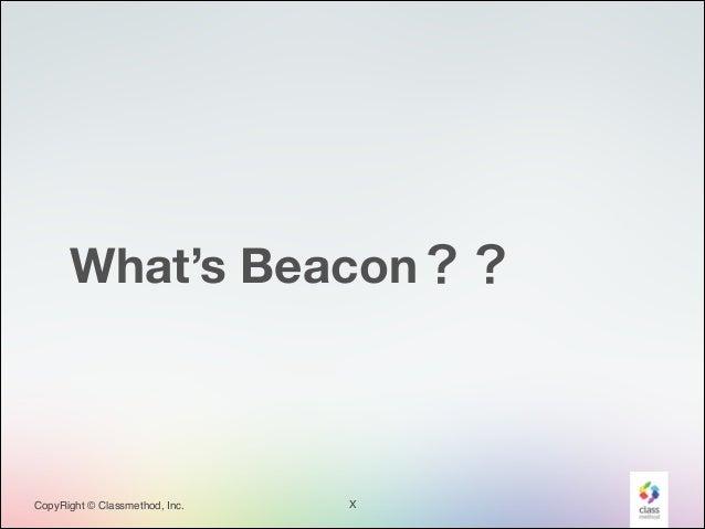 What's Beacon??  CopyRight © Classmethod, Inc.  X
