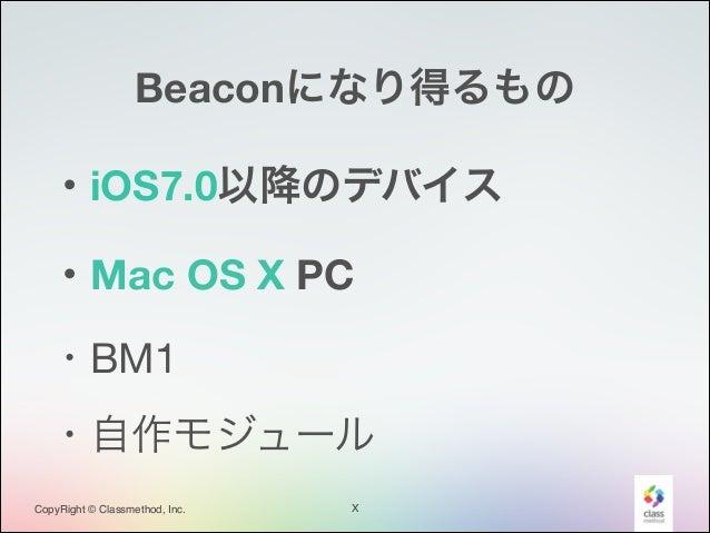 Beaconになり得るもの ・iOS7.0以降のデバイス ・Mac OS X PC ・BM1 ・自作モジュール CopyRight © Classmethod, Inc.  X