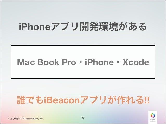 iPhoneアプリ開発環境がある  Mac Book Pro・iPhone・Xcode  誰でもiBeaconアプリが作れる!! CopyRight © Classmethod, Inc.  X