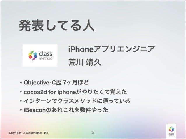 発表してる人 iPhoneアプリエンジニア 荒川 靖久 ・Objective-C歴 7ヶ月ほど ・cocos2d for iphoneがやりたくて覚えた ・インターンでクラスメソッドに通っている ・iBeaconのあれこれを数件やった  Cop...