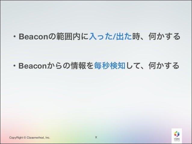 ・Beaconの範囲内に入った/出た時、何かする  ・Beaconからの情報を毎秒検知して、何かする  CopyRight © Classmethod, Inc.  X
