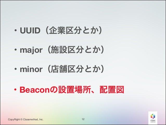 ・UUID(企業区分とか) ・major(施設区分とか) ・minor(店舗区分とか) ・Beaconの設置場所、配置図  CopyRight © Classmethod, Inc.  12