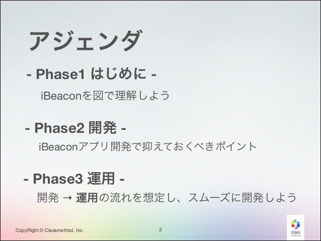 アジェンダ - Phase1 はじめに iBeaconを図で理解しよう  - Phase2 開発 iBeaconアプリ開発で抑えておくべきポイント  - Phase3 運用 開発 → 運用の流れを想定し、スムーズに開発しよう CopyRi...