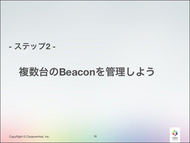 - ステップ2 -  複数台のBeaconを管理しよう  CopyRight © Classmethod, Inc.  18