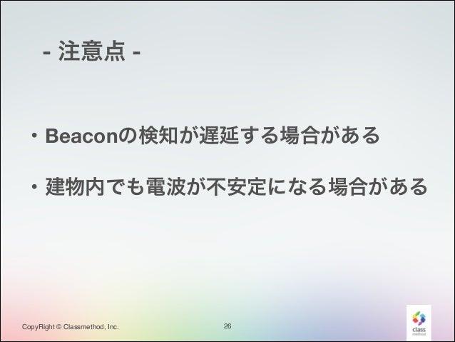 - 注意点 -  ・Beaconの検知が遅延する場合がある ・建物内でも電波が不安定になる場合がある  CopyRight © Classmethod, Inc.  26