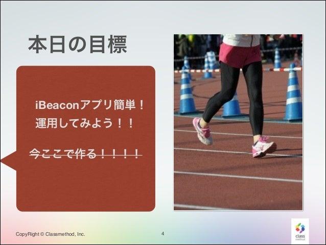 本日の目標 iBeaconアプリ簡単! 運用してみよう!!  ! 今ここで作る!!!!  CopyRight © Classmethod, Inc.  4
