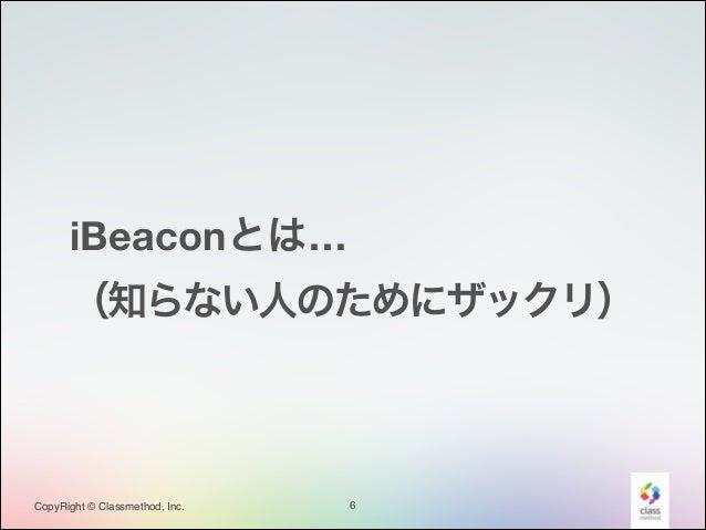 iBeaconとは… (知らない人のためにザックリ)  CopyRight © Classmethod, Inc.  6
