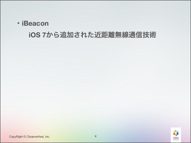 ・iBeacon iOS 7から追加された近距離無線通信技術  CopyRight © Classmethod, Inc.  X