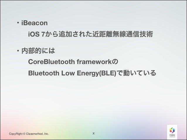 ・iBeacon iOS 7から追加された近距離無線通信技術 ・内部的には CoreBluetooth frameworkの Bluetooth Low Energy(BLE)で動いている  CopyRight © Classmet...