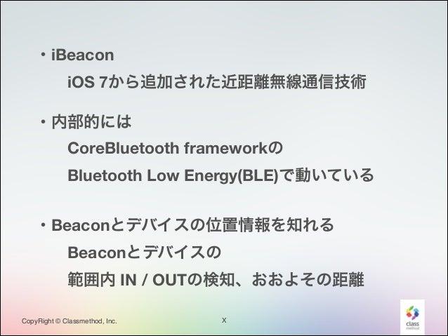 ・iBeacon iOS 7から追加された近距離無線通信技術 ・内部的には CoreBluetooth frameworkの Bluetooth Low Energy(BLE)で動いている ・Beaconとデバイスの位置情報を知れる...
