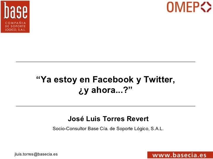 """""""Ya estoy en Facebook y Twitter,                     ¿y ahora...?""""                          José Luis Torres Revert       ..."""