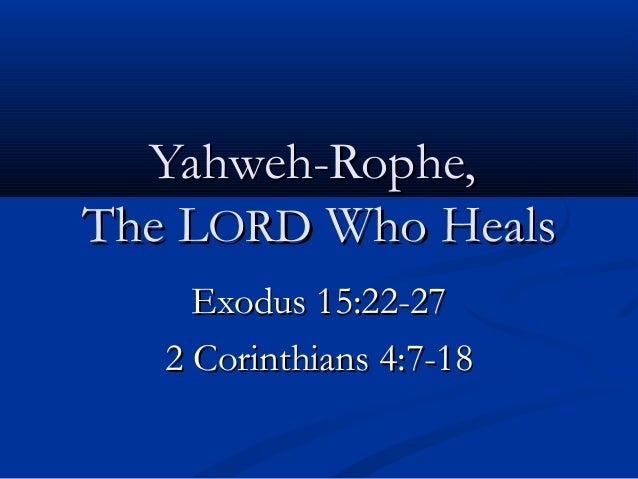 Yahweh-Rophe,The LORD Who Heals     Exodus 15:22-27   2 Corinthians 4:7-18