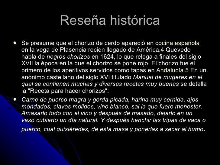 Reseña histórica <ul><li>Se presume que el chorizo de cerdo apareció en  cocina española  en la vega de Plasencia recien l...