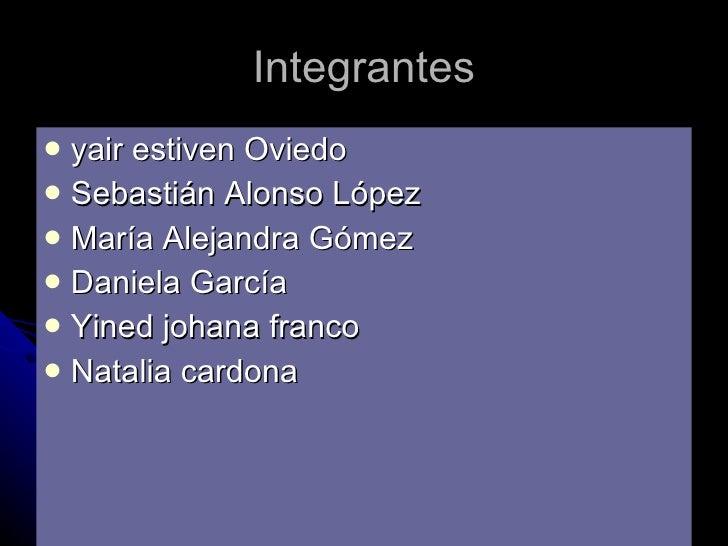 Integrantes <ul><li>yair estiven Oviedo </li></ul><ul><li>Sebastián Alonso López </li></ul><ul><li>María Alejandra Gómez <...