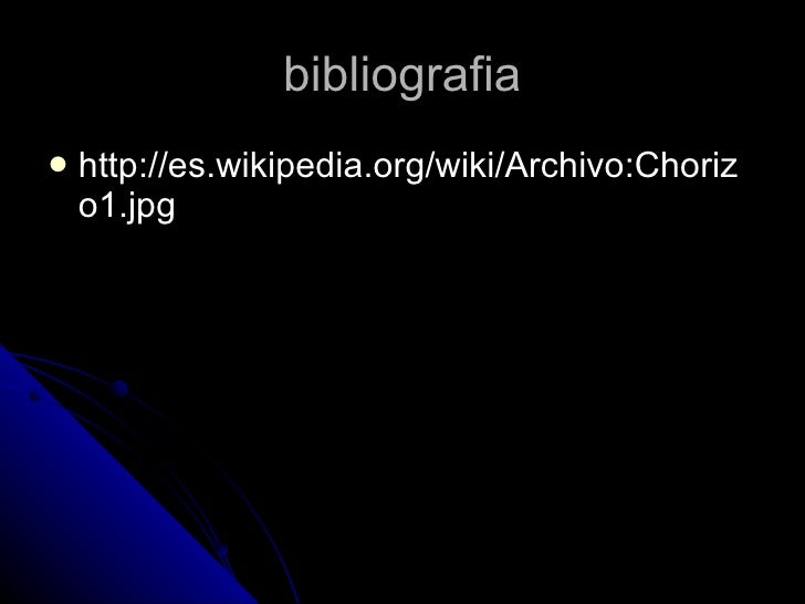 bibliografia <ul><li>http://es.wikipedia.org/wiki/Archivo:Chorizo1.jpg </li></ul>