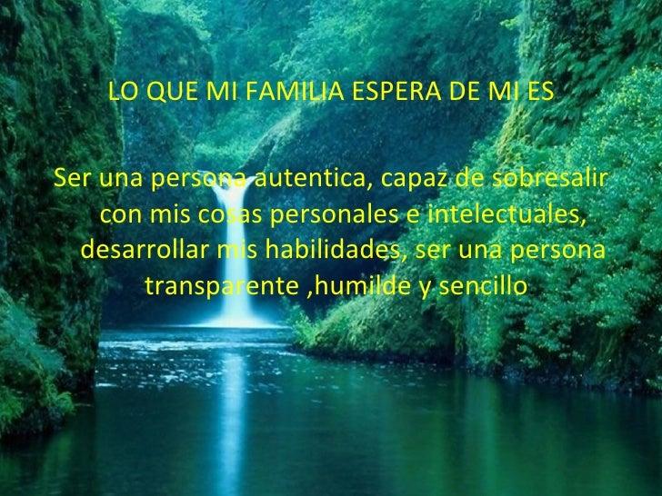 <ul><li>LO QUE MI FAMILIA ESPERA DE MI ES </li></ul><ul><li>Ser una persona autentica, capaz de sobresalir con mis cosas p...