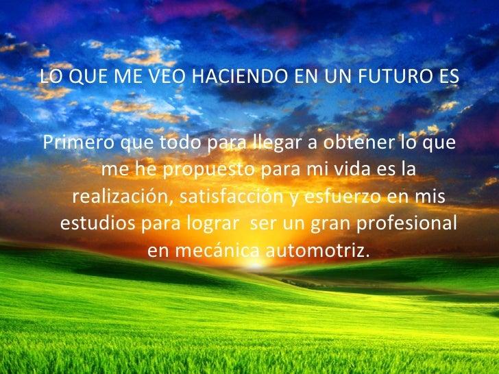 <ul><li>LO QUE ME VEO HACIENDO EN UN FUTURO ES </li></ul><ul><li>Primero que todo para llegar a obtener lo que me he propu...