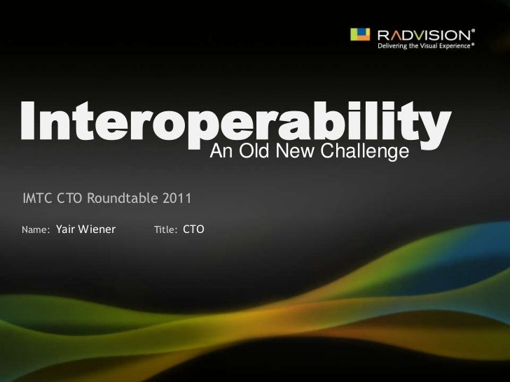 Interoperability<br />An Old New Challenge<br />IMTC CTO Roundtable 2011<br />Yair Wiener<br />CTO<br />