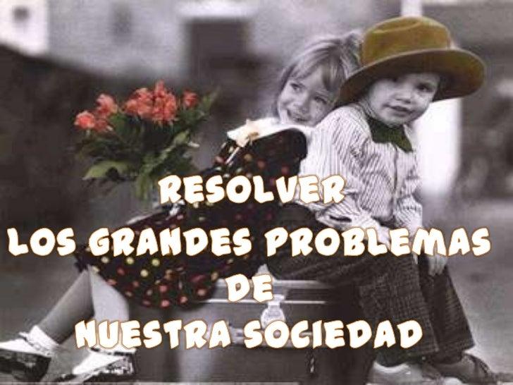 Resolver<br />Los grandes problemas de <br />Nuestra sociedad<br />