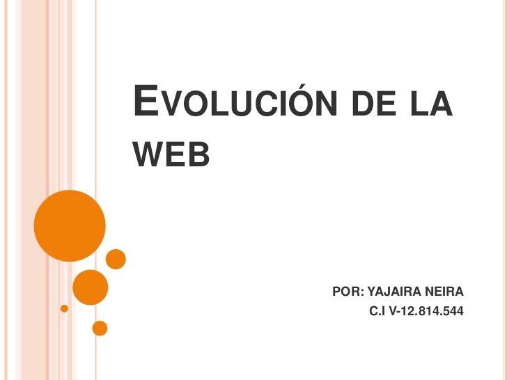 Evolución de la web<br />POR: YAJAIRA NEIRA<br />C.I V-12.814.544<br />