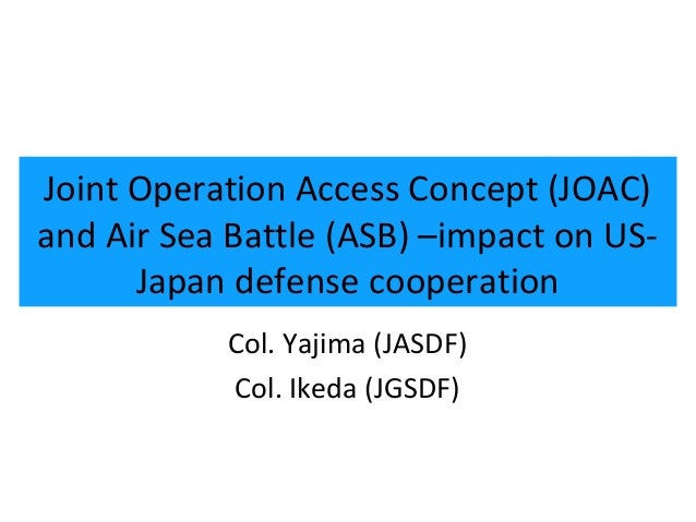 1Joint Operation Access Concept (JOAC)and Air Sea Battle (ASB) –impact on US-      Japan defense cooperation           Col...